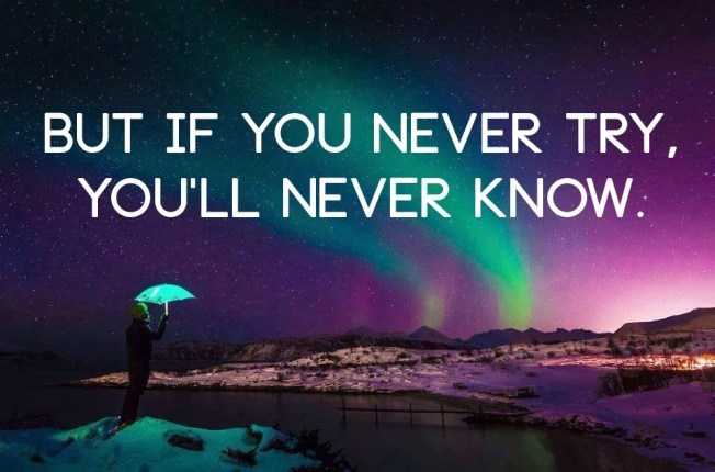 But if you never try, you'll never know